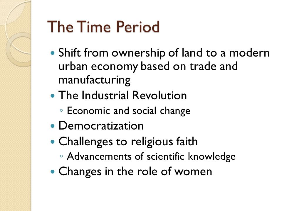 The Time Period Shift from ownership of land to a modern urban economy based on trade and manufacturing The Industrial Revolution ◦ Economic and socia