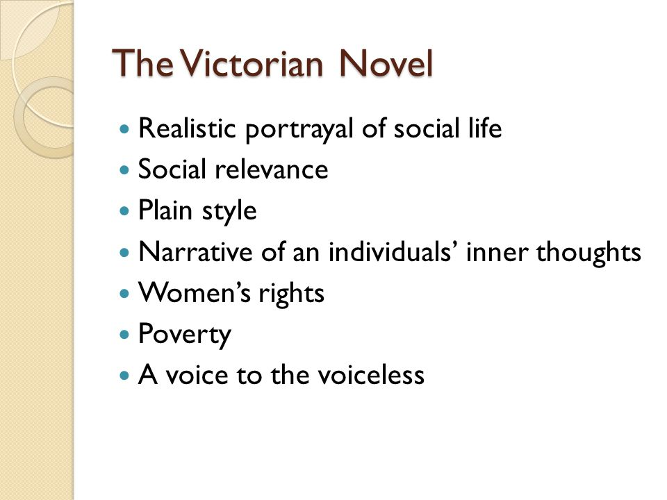 The Victorian Novel Realistic portrayal of social life Social relevance Plain style Narrative of an individuals' inner thoughts Women's rights Poverty