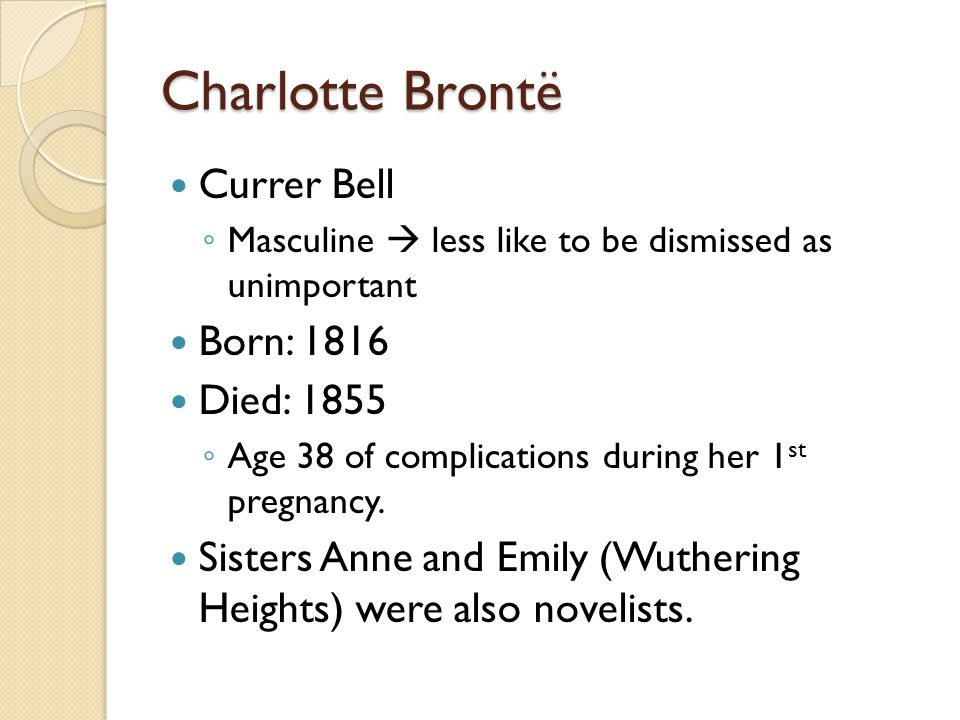 Charlotte Brontë Currer Bell ◦ Masculine  less like to be dismissed as unimportant Born: 1816 Died: 1855 ◦ Age 38 of complications during her 1 st pr