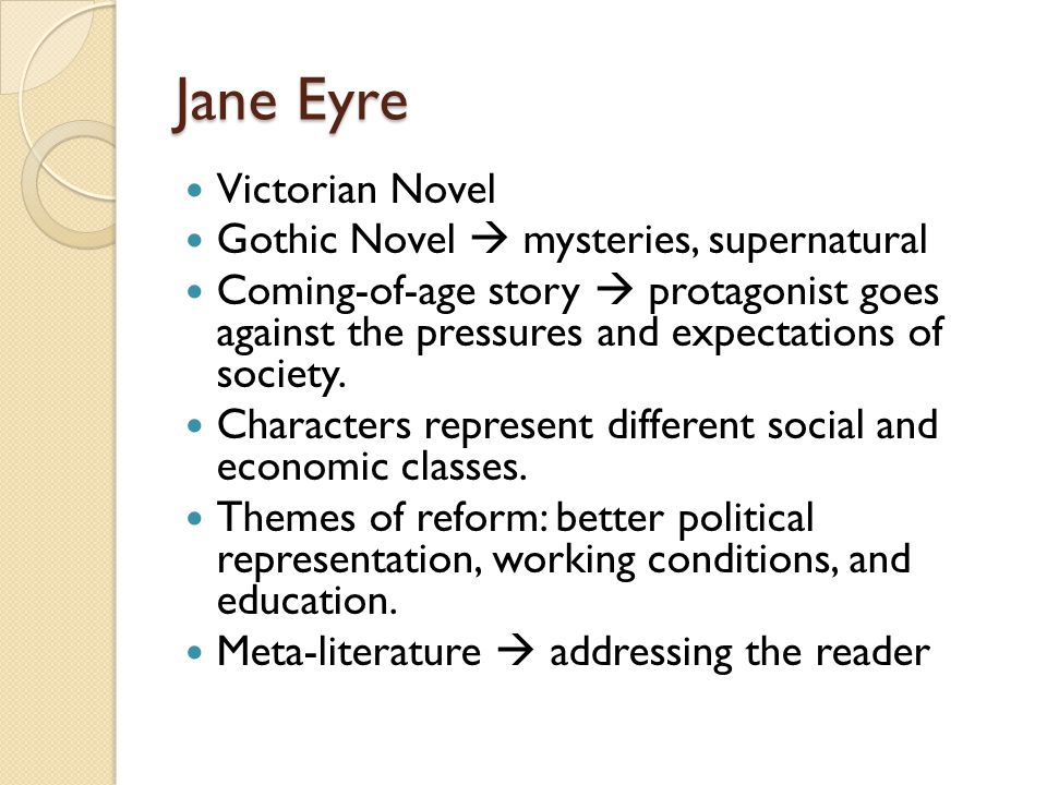 Jane Eyre Victorian Novel Gothic Novel  mysteries, supernatural Coming-of-age story  protagonist goes against the pressures and expectations of soci