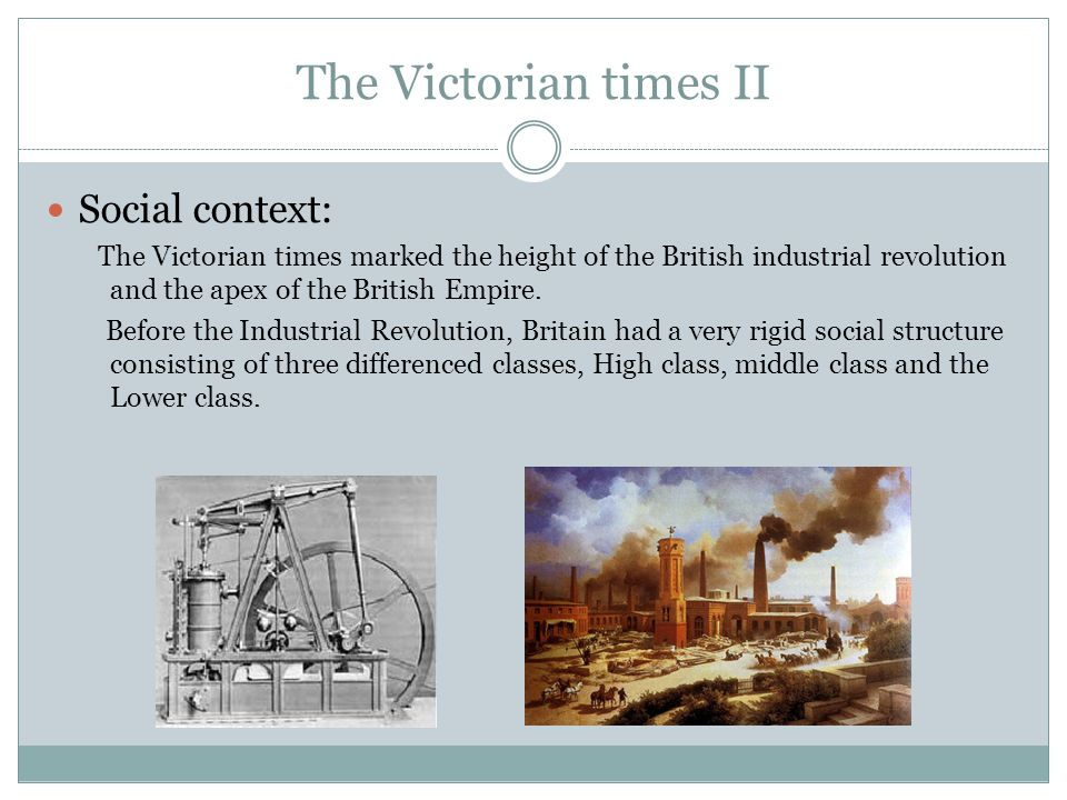 The Victorian times II Social context: The Victorian times marked the height of the British industrial revolution and the apex of the British Empire.