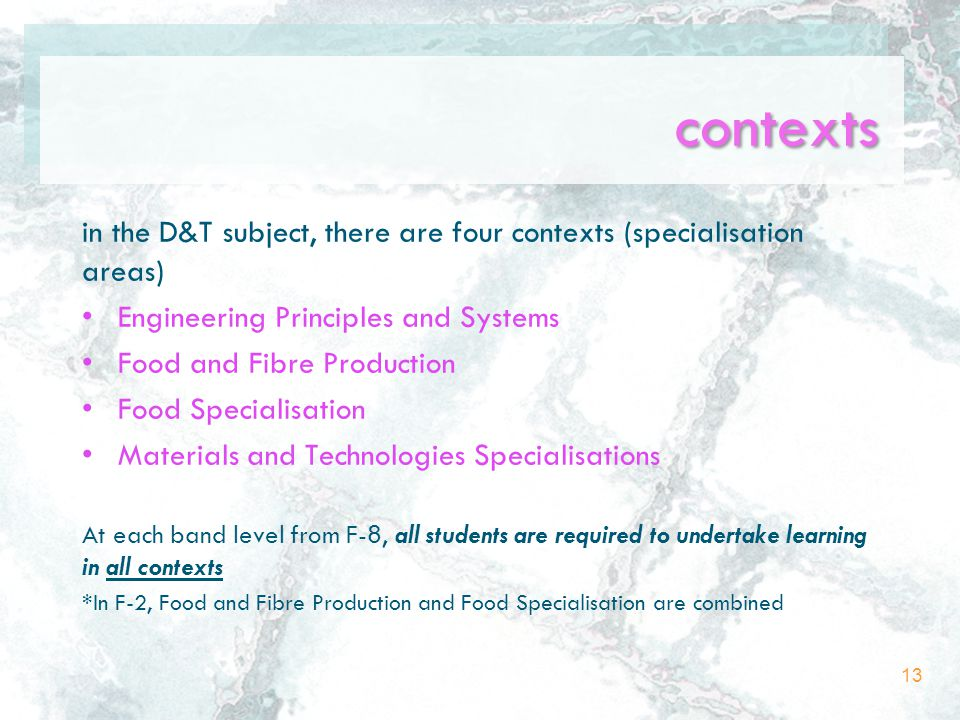 contexts in the D&T subject, there are four contexts (specialisation areas) Engineering Principles and Systems Food and Fibre Production Food Specialisation Materials and Technologies Specialisations At each band level from F-8, all students are required to undertake learning in all contexts *In F-2, Food and Fibre Production and Food Specialisation are combined 13