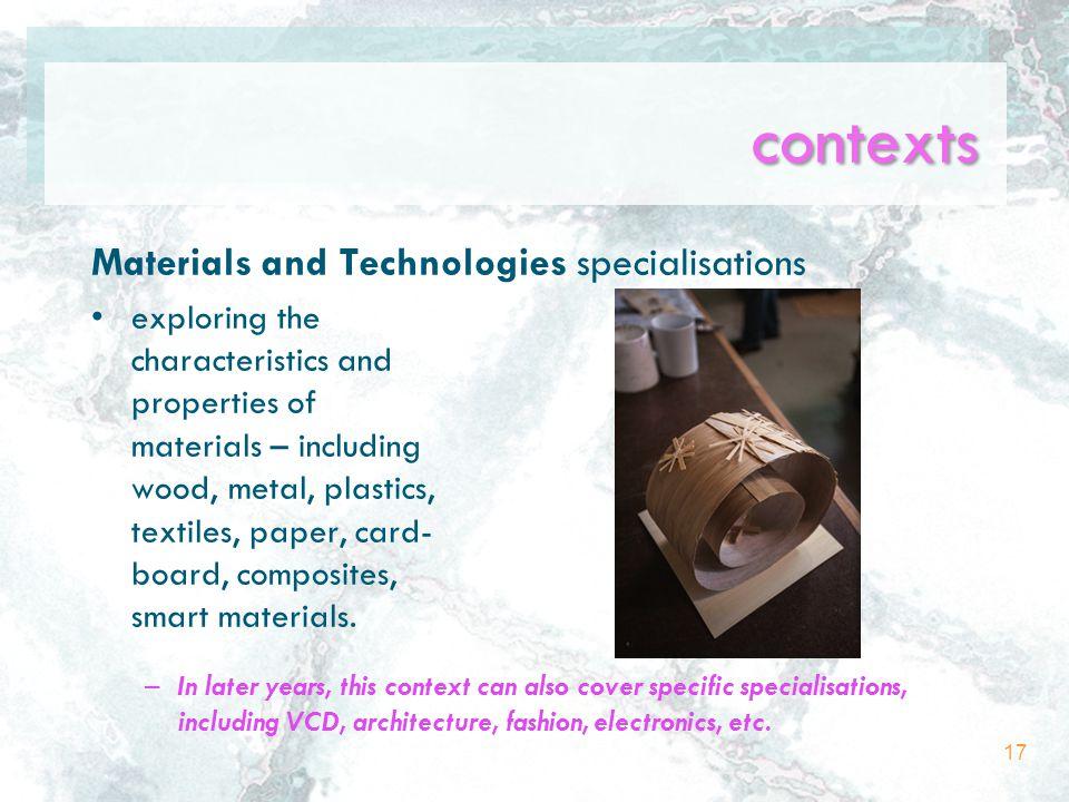 contexts Materials and Technologies specialisations exploring the characteristics and properties of materials – including wood, metal, plastics, texti