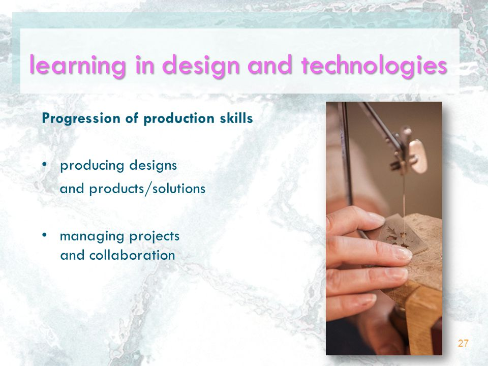 Progression of production skills producing designs and products/solutions managing projects and collaboration 27 learning in design and technologies