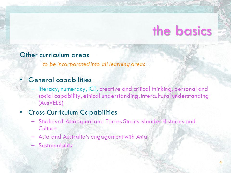 the basics Other curriculum areas to be incorporated into all learning areas General capabilities –literacy, numeracy, ICT, creative and critical thinking, personal and social capability, ethical understanding, intercultural understanding (AusVELS) Cross Curriculum Capabilities –Studies of Aboriginal and Torres Straits Islander Histories and Culture –Asia and Australia's engagement with Asia –Sustainability 4