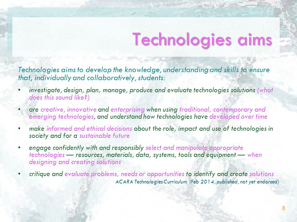 Technologies aims Technologies aims to develop the knowledge, understanding and skills to ensure that, individually and collaboratively, students: investigate, design, plan, manage, produce and evaluate technologies solutions (what does this sound like ) are creative, innovative and enterprising when using traditional, contemporary and emerging technologies, and understand how technologies have developed over time make informed and ethical decisions about the role, impact and use of technologies in society and for a sustainable future engage confidently with and responsibly select and manipulate appropriate technologies — resources, materials, data, systems, tools and equipment — when designing and creating solutions critique and evaluate problems, needs or opportunities to identify and create solutions ACARA Technologies Curriculum (Feb 2014, published, not yet endorsed) 6