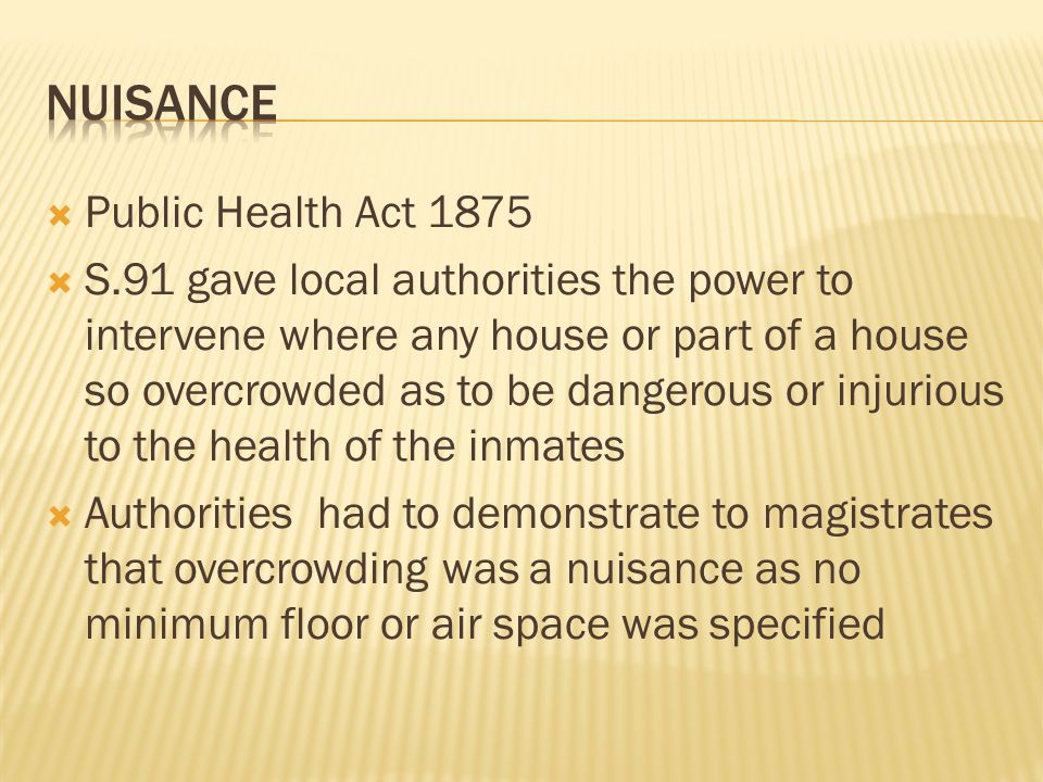  Public Health Act 1875  S.91 gave local authorities the power to intervene where any house or part of a house so overcrowded as to be dangerous or
