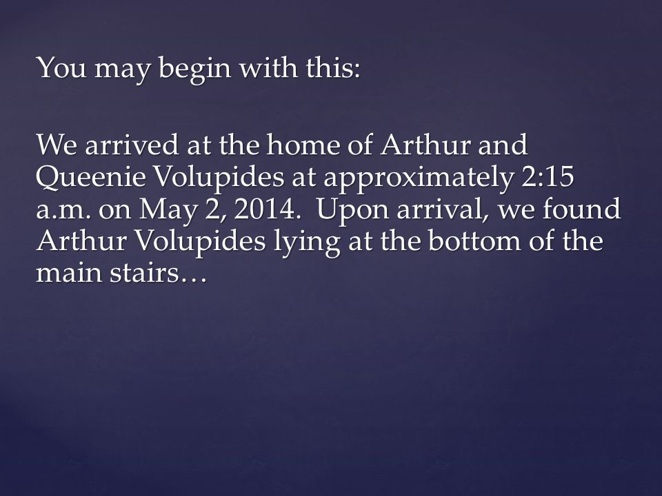 You may begin with this: We arrived at the home of Arthur and Queenie Volupides at approximately 2:15 a.m.