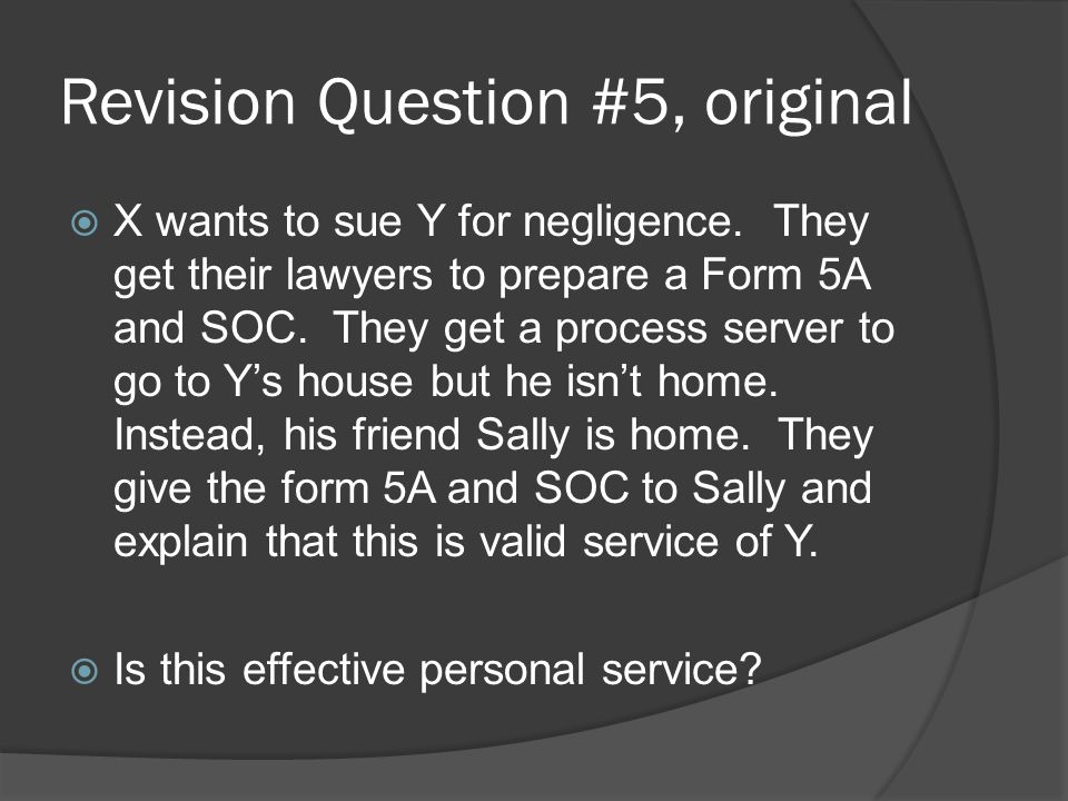 Revision Question #5, original  X wants to sue Y for negligence. They get their lawyers to prepare a Form 5A and SOC. They get a process server to go