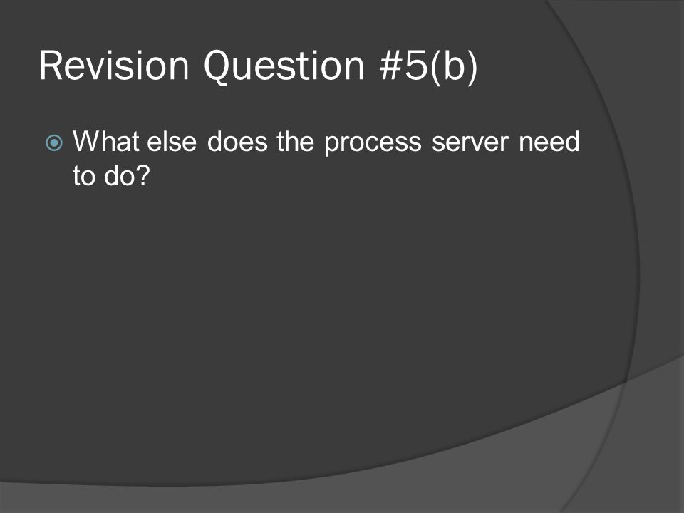Revision Question #5(b)  What else does the process server need to do