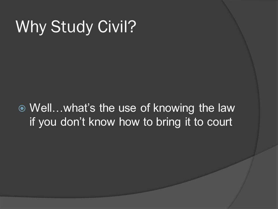 Why Study Civil?  Well…what's the use of knowing the law if you don't know how to bring it to court