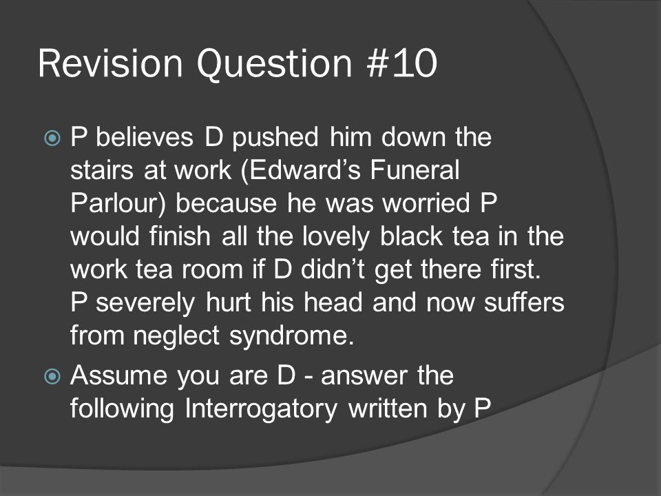 Revision Question #10  P believes D pushed him down the stairs at work (Edward's Funeral Parlour) because he was worried P would finish all the lovely black tea in the work tea room if D didn't get there first.