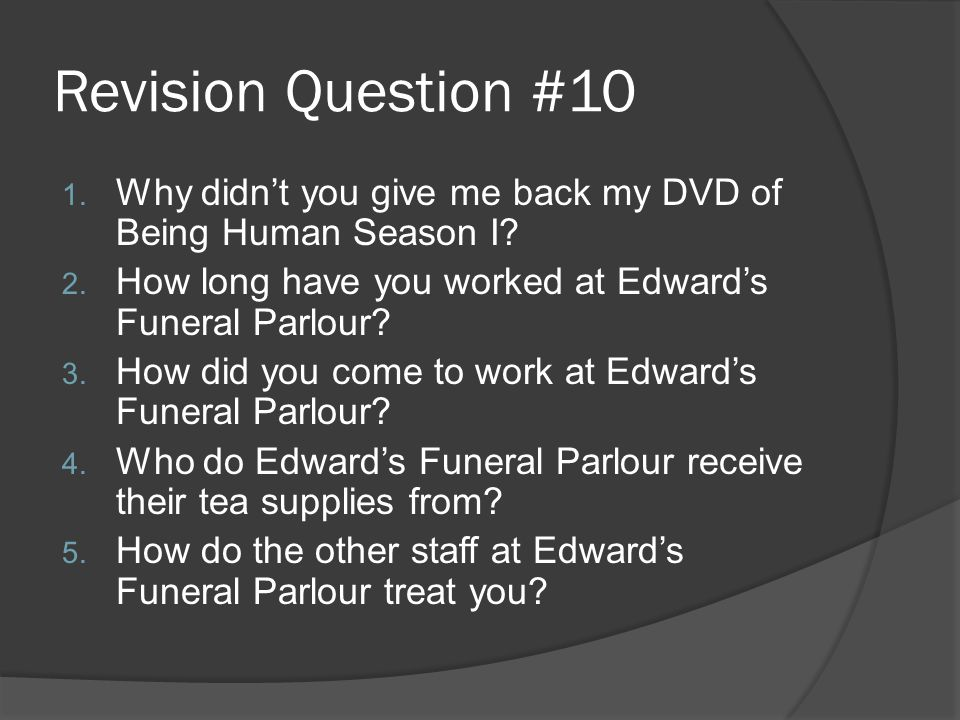 Revision Question #10 1. Why didn't you give me back my DVD of Being Human Season I? 2. How long have you worked at Edward's Funeral Parlour? 3. How d