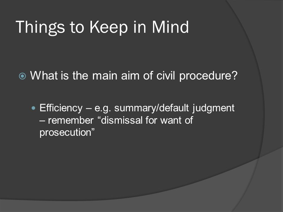 "Things to Keep in Mind  What is the main aim of civil procedure? Efficiency – e.g. summary/default judgment – remember ""dismissal for want of prosecu"