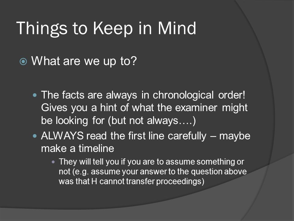 Things to Keep in Mind  What are we up to? The facts are always in chronological order! Gives you a hint of what the examiner might be looking for (b