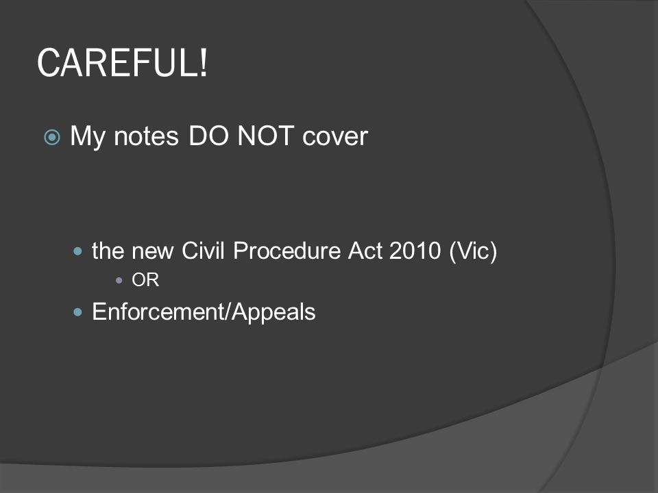 CAREFUL!  My notes DO NOT cover the new Civil Procedure Act 2010 (Vic) OR Enforcement/Appeals