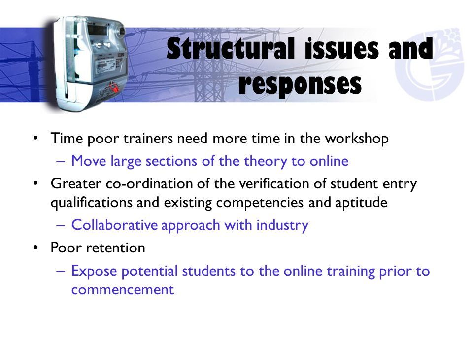 Time poor trainers need more time in the workshop – Move large sections of the theory to online Greater co-ordination of the verification of student entry qualifications and existing competencies and aptitude – Collaborative approach with industry Poor retention – Expose potential students to the online training prior to commencement Structural issues and responses