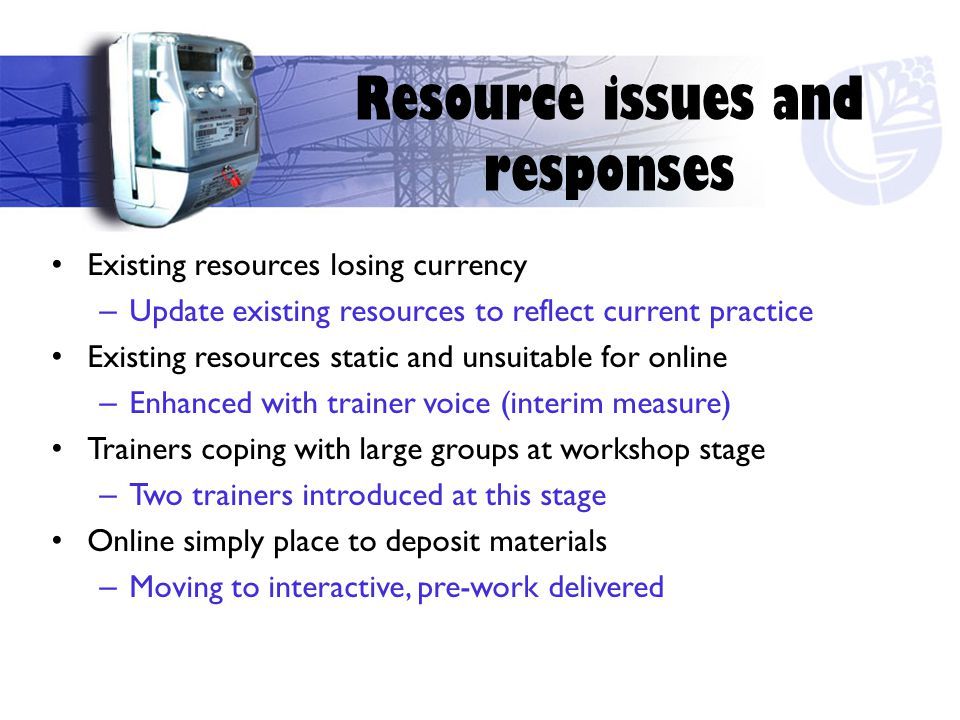 Existing resources losing currency – Update existing resources to reflect current practice Existing resources static and unsuitable for online – Enhanced with trainer voice (interim measure) Trainers coping with large groups at workshop stage – Two trainers introduced at this stage Online simply place to deposit materials – Moving to interactive, pre-work delivered Resource issues and responses