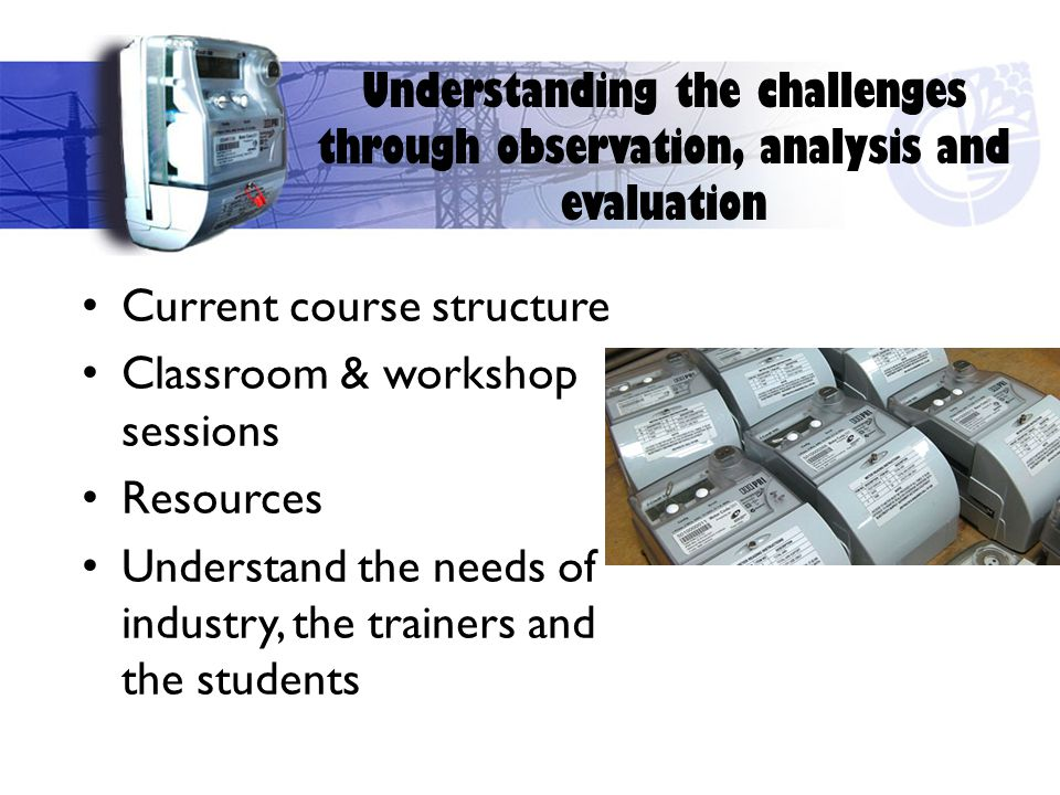 Understanding the challenges through observation, analysis and evaluation Current course structure Classroom & workshop sessions Resources Understand the needs of industry, the trainers and the students