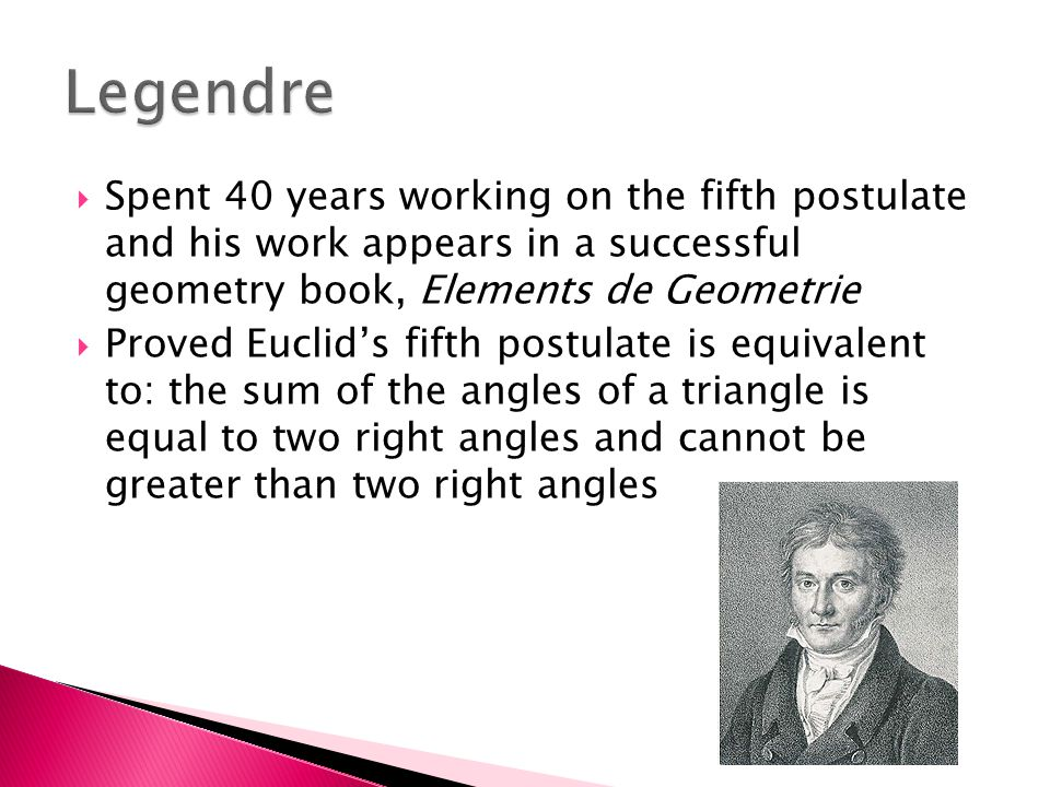  Spent 40 years working on the fifth postulate and his work appears in a successful geometry book, Elements de Geometrie  Proved Euclid's fifth postulate is equivalent to: the sum of the angles of a triangle is equal to two right angles and cannot be greater than two right angles