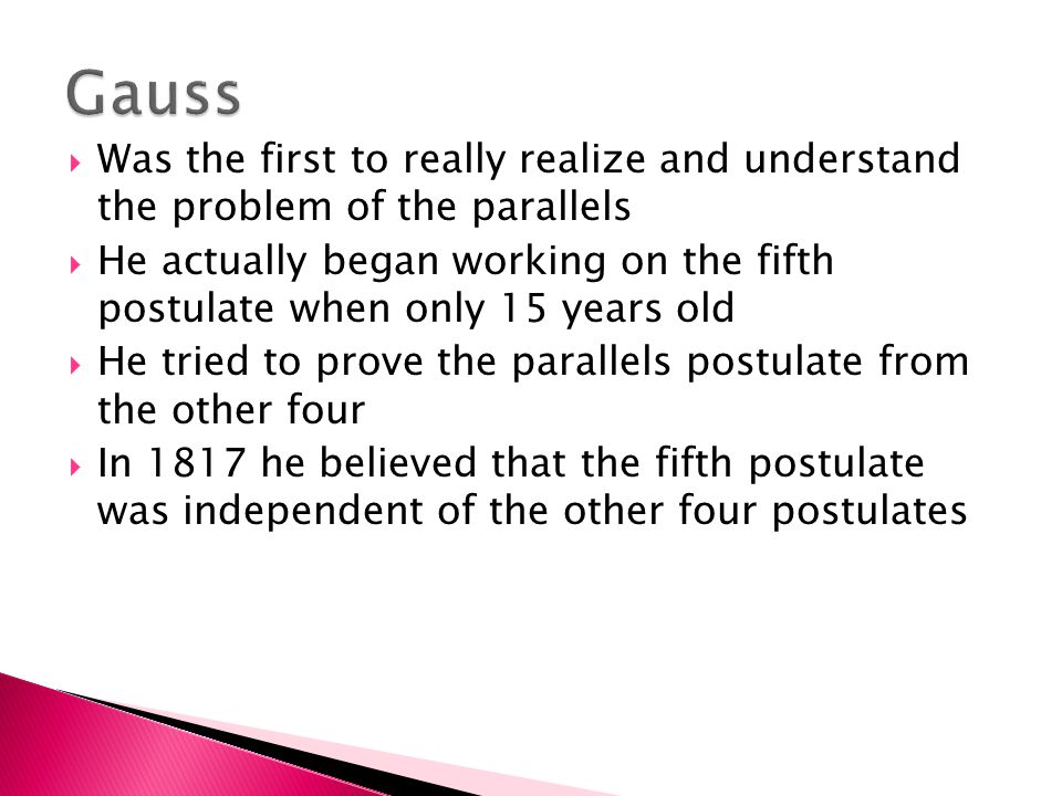  Was the first to really realize and understand the problem of the parallels  He actually began working on the fifth postulate when only 15 years old  He tried to prove the parallels postulate from the other four  In 1817 he believed that the fifth postulate was independent of the other four postulates