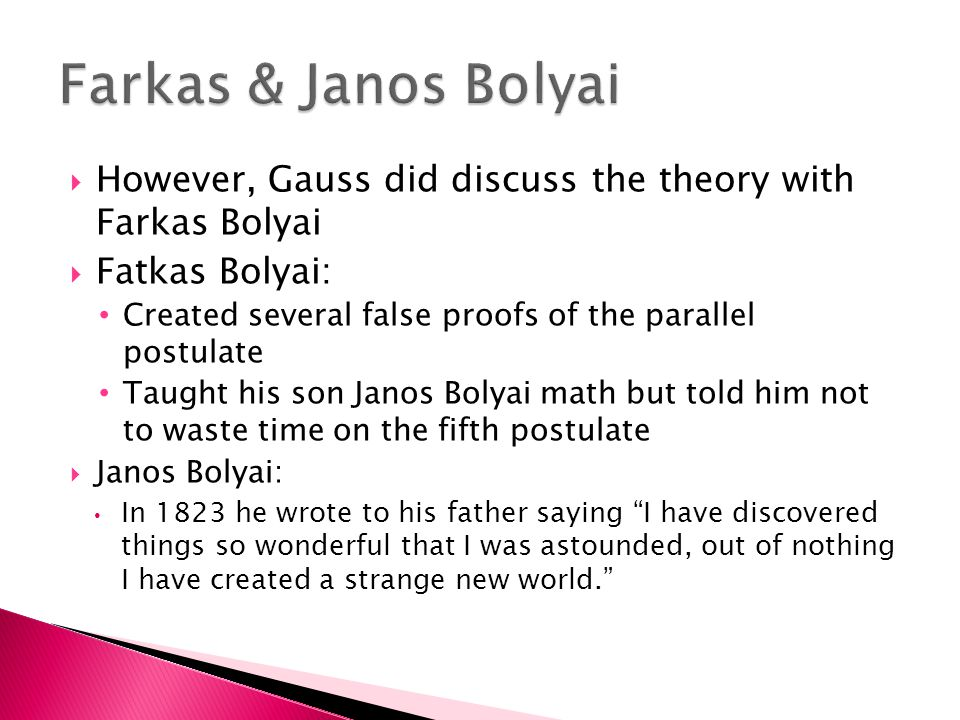  However, Gauss did discuss the theory with Farkas Bolyai  Fatkas Bolyai: Created several false proofs of the parallel postulate Taught his son Janos Bolyai math but told him not to waste time on the fifth postulate  Janos Bolyai: In 1823 he wrote to his father saying I have discovered things so wonderful that I was astounded, out of nothing I have created a strange new world.