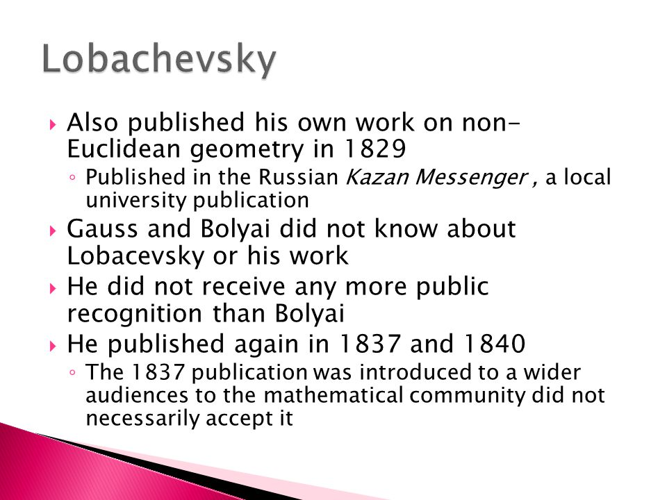  Also published his own work on non- Euclidean geometry in 1829 ◦ Published in the Russian Kazan Messenger, a local university publication  Gauss and Bolyai did not know about Lobacevsky or his work  He did not receive any more public recognition than Bolyai  He published again in 1837 and 1840 ◦ The 1837 publication was introduced to a wider audiences to the mathematical community did not necessarily accept it