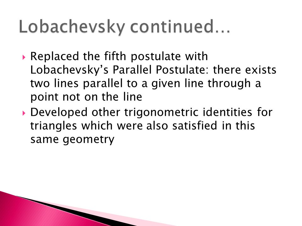  Replaced the fifth postulate with Lobachevsky's Parallel Postulate: there exists two lines parallel to a given line through a point not on the line  Developed other trigonometric identities for triangles which were also satisfied in this same geometry