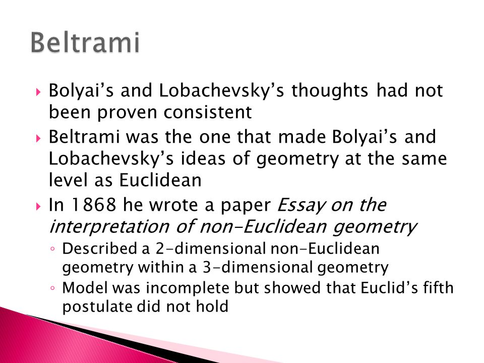  Bolyai's and Lobachevsky's thoughts had not been proven consistent  Beltrami was the one that made Bolyai's and Lobachevsky's ideas of geometry at the same level as Euclidean  In 1868 he wrote a paper Essay on the interpretation of non-Euclidean geometry ◦ Described a 2-dimensional non-Euclidean geometry within a 3-dimensional geometry ◦ Model was incomplete but showed that Euclid's fifth postulate did not hold