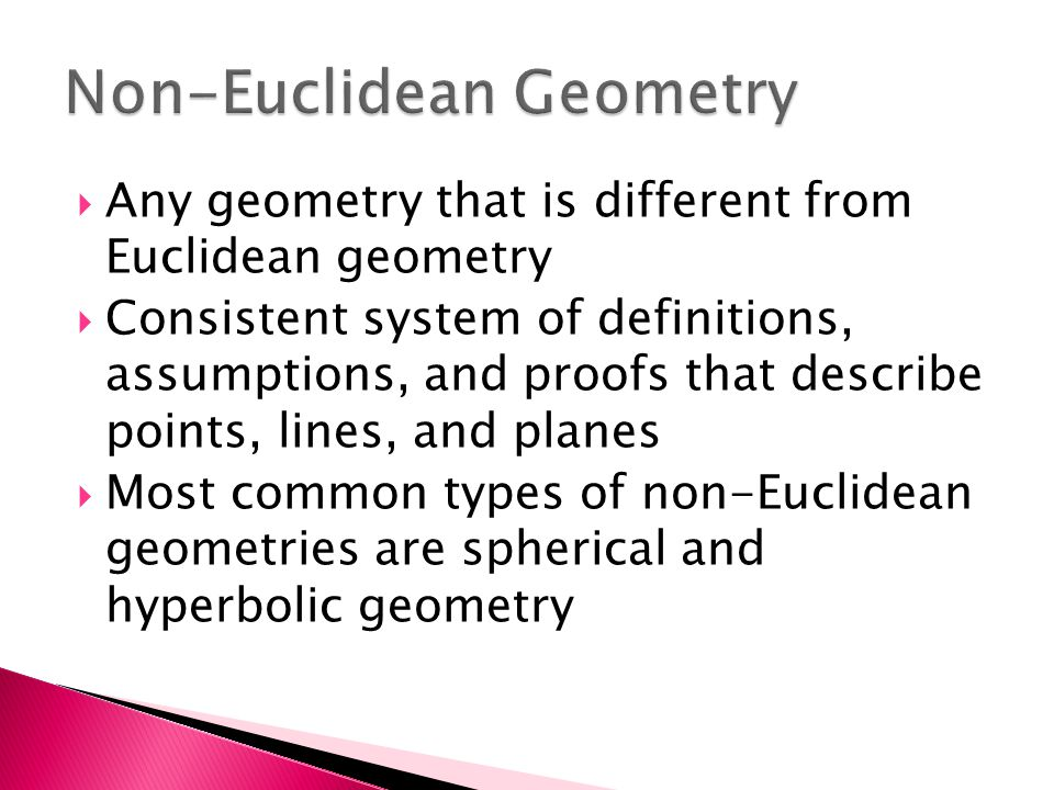  Any geometry that is different from Euclidean geometry  Consistent system of definitions, assumptions, and proofs that describe points, lines, and planes  Most common types of non-Euclidean geometries are spherical and hyperbolic geometry