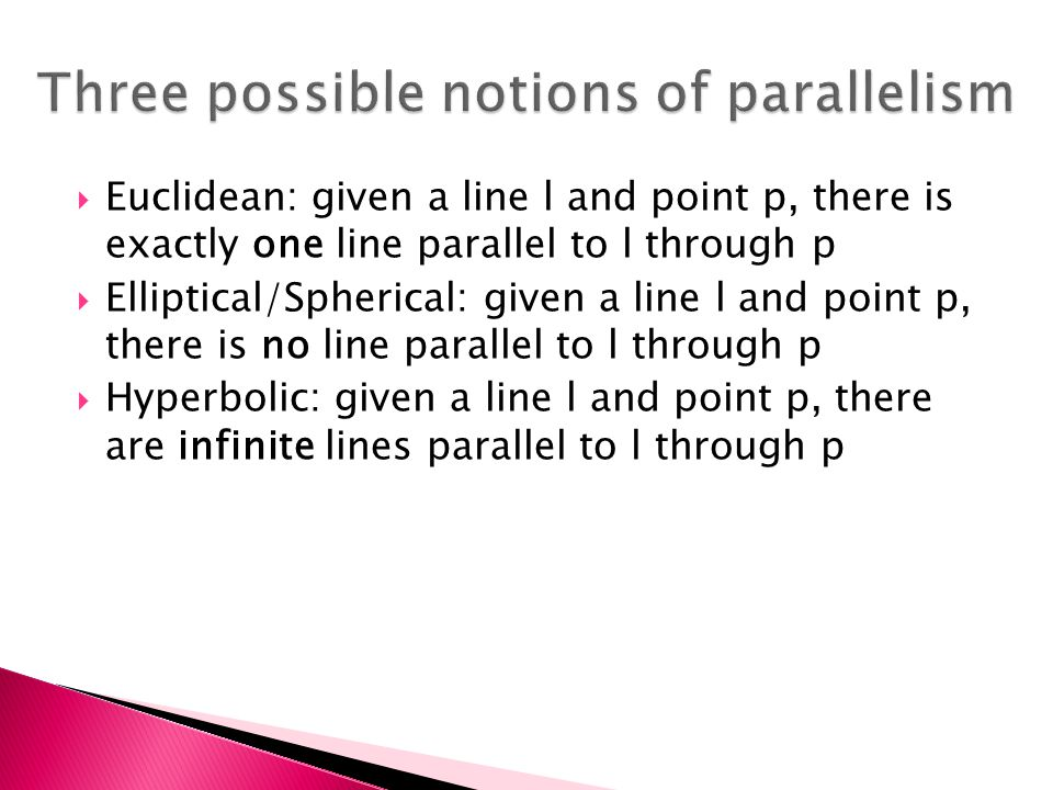  Euclidean: given a line l and point p, there is exactly one line parallel to l through p  Elliptical/Spherical: given a line l and point p, there is no line parallel to l through p  Hyperbolic: given a line l and point p, there are infinite lines parallel to l through p