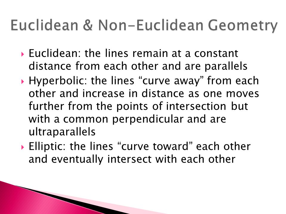  Euclidean: the lines remain at a constant distance from each other and are parallels  Hyperbolic: the lines curve away from each other and increase in distance as one moves further from the points of intersection but with a common perpendicular and are ultraparallels  Elliptic: the lines curve toward each other and eventually intersect with each other