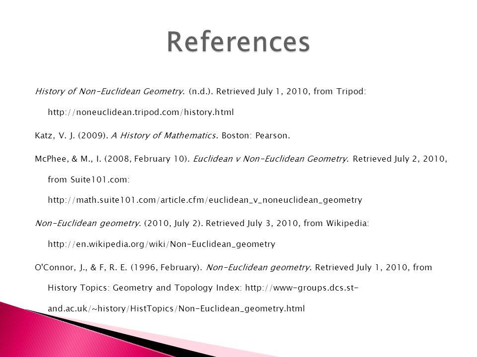 History of Non-Euclidean Geometry. (n.d.). Retrieved July 1, 2010, from Tripod: http://noneuclidean.tripod.com/history.html Katz, V. J. (2009). A Hist