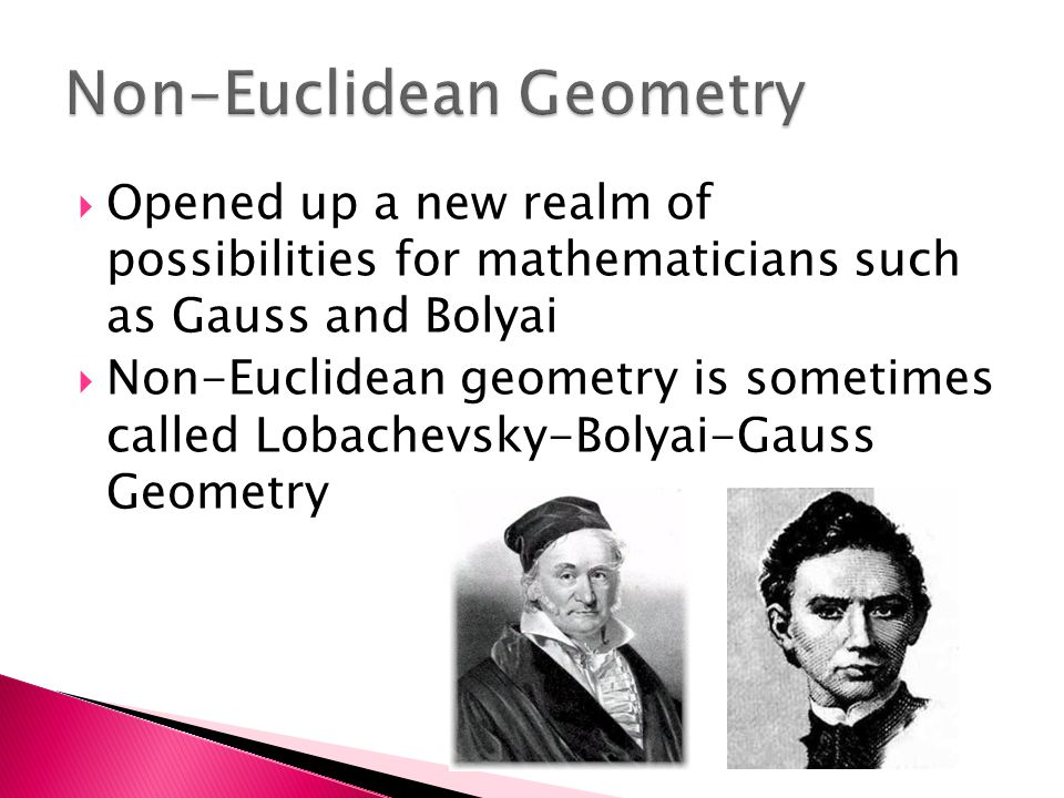  Opened up a new realm of possibilities for mathematicians such as Gauss and Bolyai  Non-Euclidean geometry is sometimes called Lobachevsky-Bolyai-Gauss Geometry