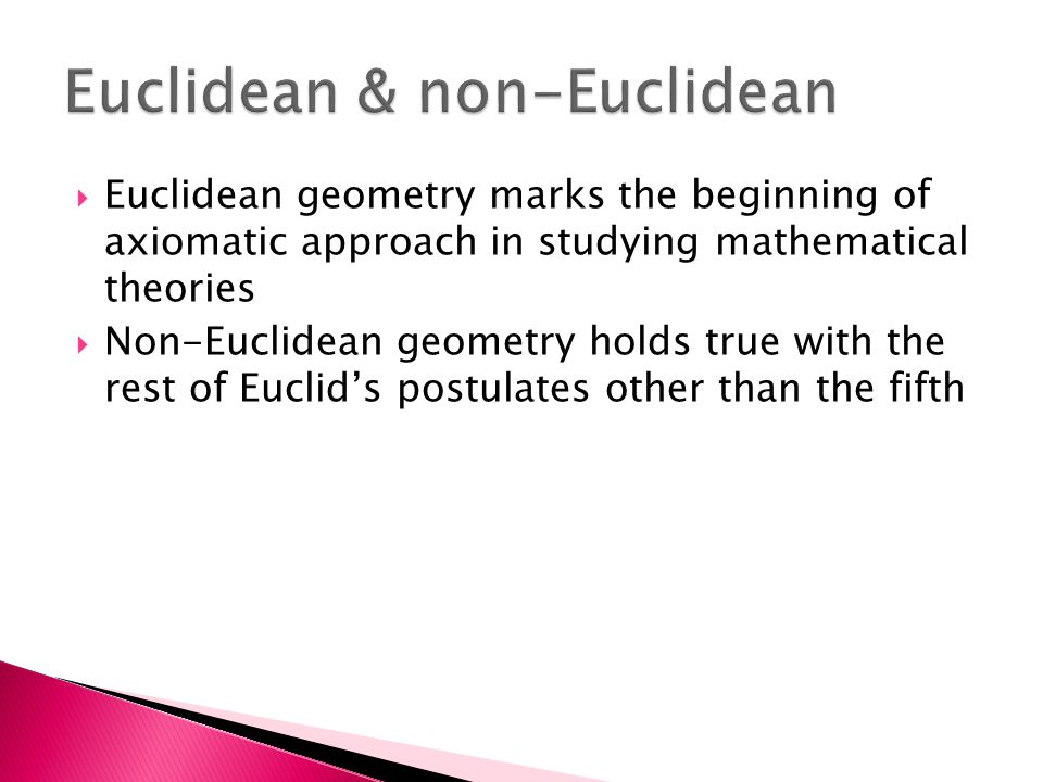 Euclidean geometry marks the beginning of axiomatic approach in studying mathematical theories  Non-Euclidean geometry holds true with the rest of
