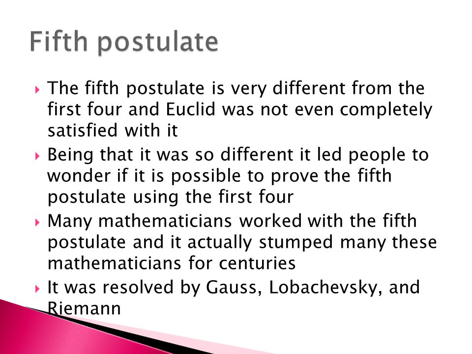  The fifth postulate is very different from the first four and Euclid was not even completely satisfied with it  Being that it was so different it led people to wonder if it is possible to prove the fifth postulate using the first four  Many mathematicians worked with the fifth postulate and it actually stumped many these mathematicians for centuries  It was resolved by Gauss, Lobachevsky, and Riemann