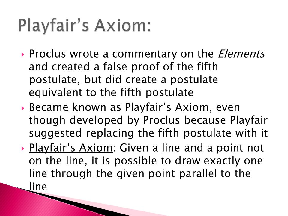  Proclus wrote a commentary on the Elements and created a false proof of the fifth postulate, but did create a postulate equivalent to the fifth postulate  Became known as Playfair's Axiom, even though developed by Proclus because Playfair suggested replacing the fifth postulate with it  Playfair's Axiom: Given a line and a point not on the line, it is possible to draw exactly one line through the given point parallel to the line