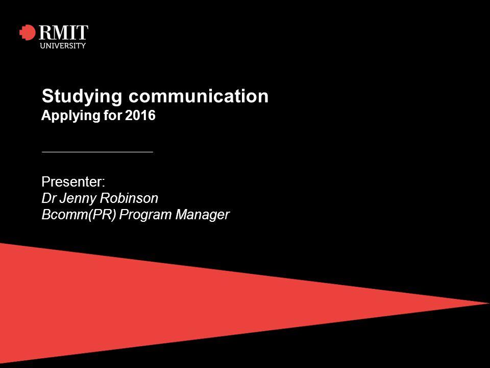 Studying communication Applying for 2016 Presenter: Dr Jenny Robinson Bcomm(PR) Program Manager