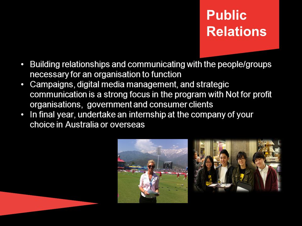 Building relationships and communicating with the people/groups necessary for an organisation to function Campaigns, digital media management, and strategic communication is a strong focus in the program with Not for profit organisations, government and consumer clients In final year, undertake an internship at the company of your choice in Australia or overseas Public Relations
