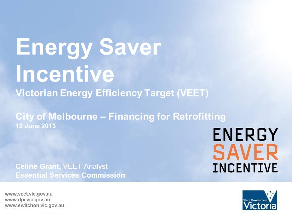 Energy Saver Incentive Victorian Energy Efficiency Target (VEET) City of Melbourne – Financing for Retrofitting 12 June 2013 Celine Grant, VEET Analyst Essential Services Commission