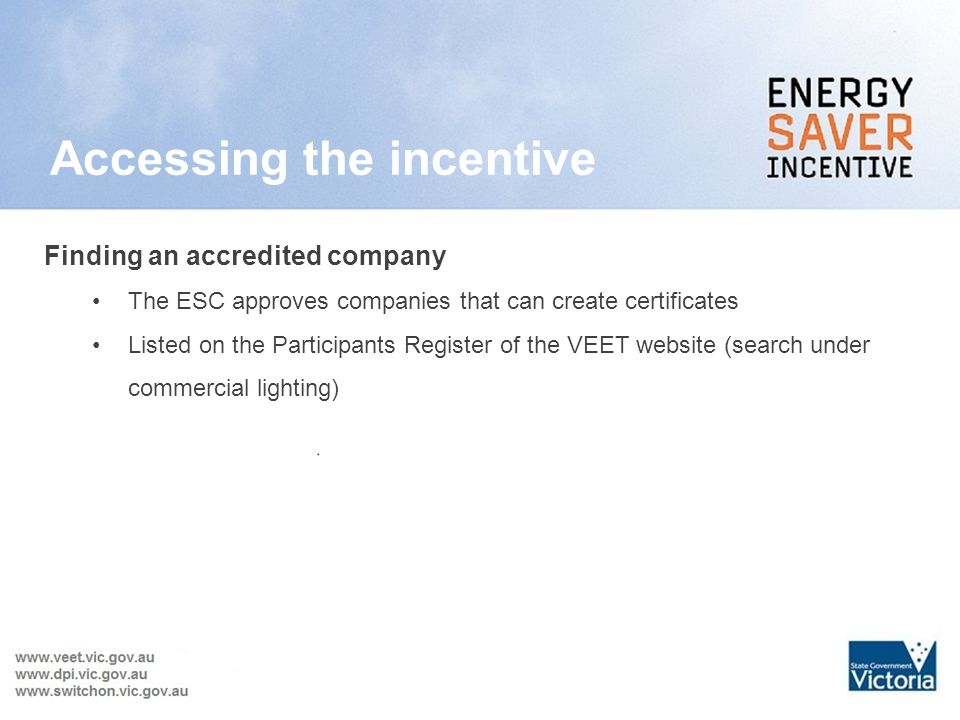 Accessing the incentive AP trades VEECs in return for $$ Finding an accredited company The ESC approves companies that can create certificates Listed on the Participants Register of the VEET website (search under commercial lighting)