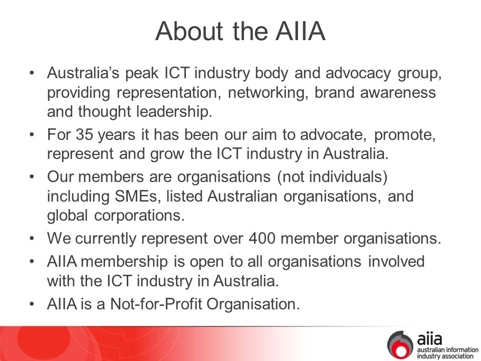 Goal and Priorities A world class information, communications & technology industry delivering productivity, innovation & leadership for Australia Providing industry leadership and influence in our key focus areas: –Grow and Develop Industry –Drive the Digital Economy –Build Industry Capability Delivering member value