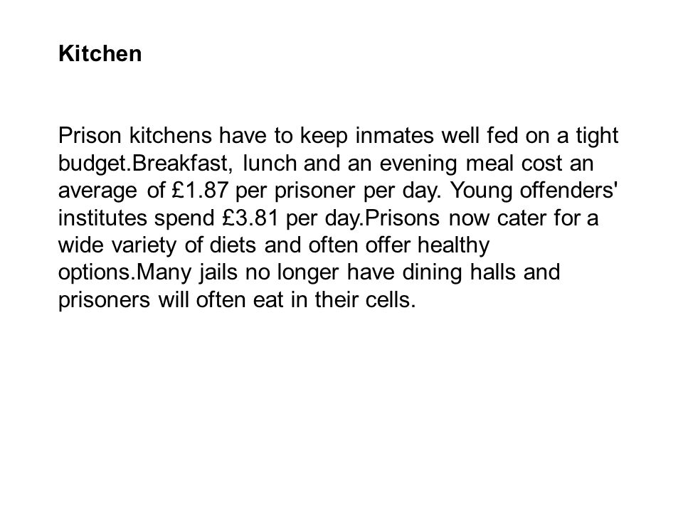 Kitchen Prison kitchens have to keep inmates well fed on a tight budget.Breakfast, lunch and an evening meal cost an average of £1.87 per prisoner per day.