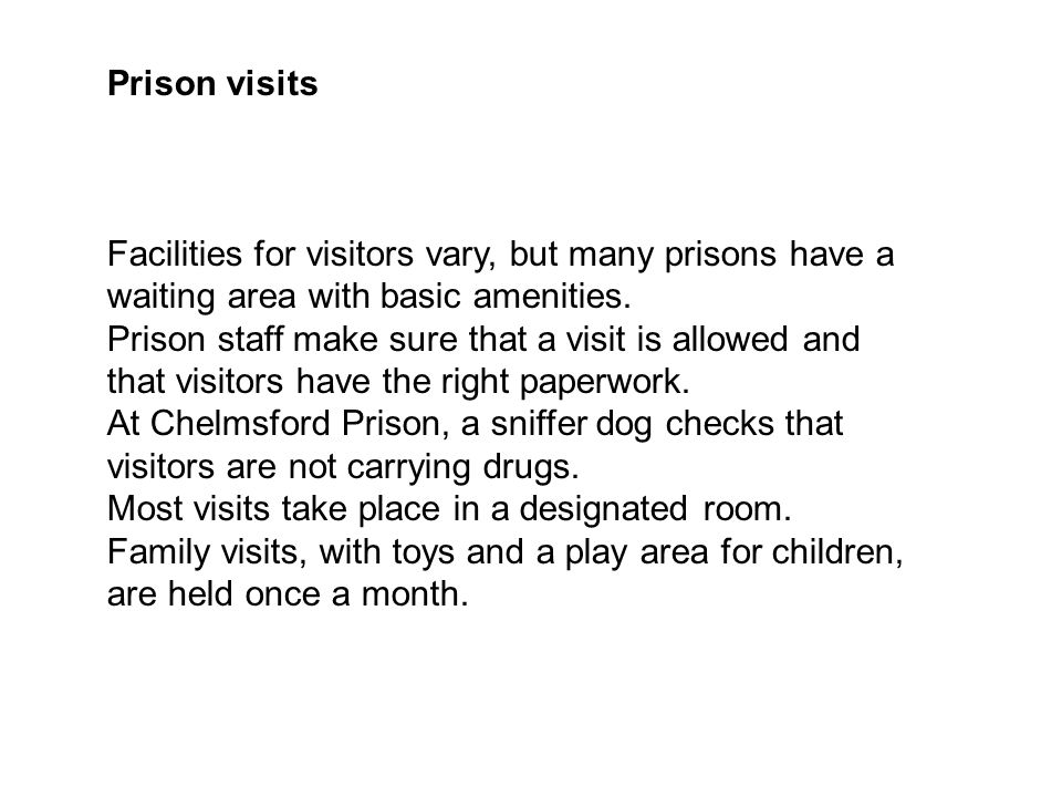 Prison visits Facilities for visitors vary, but many prisons have a waiting area with basic amenities.
