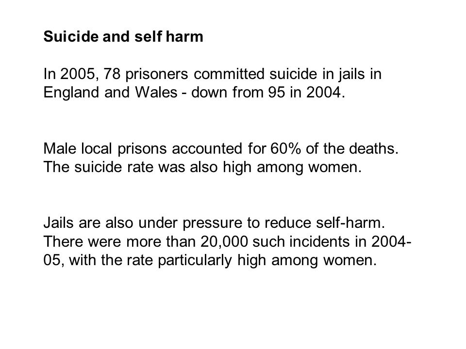 Suicide and self harm In 2005, 78 prisoners committed suicide in jails in England and Wales - down from 95 in 2004.