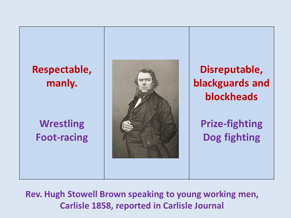 Respectable, manly. Wrestling Foot-racing Disreputable, blackguards and blockheads Prize-fighting Dog fighting Rev. Hugh Stowell Brown speaking to you