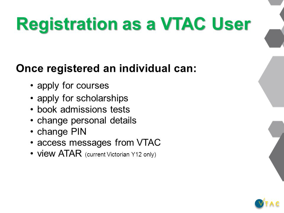 Registration as a VTAC User Once registered an individual can: apply for courses apply for scholarships book admissions tests change personal details change PIN access messages from VTAC view ATAR (current Victorian Y12 only)