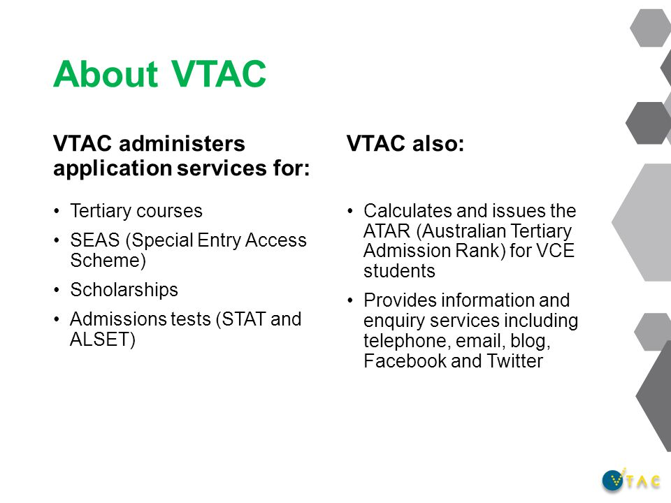 About VTAC VTAC administers application services for: Tertiary courses SEAS (Special Entry Access Scheme) Scholarships Admissions tests (STAT and ALSET) VTAC also: Calculates and issues the ATAR (Australian Tertiary Admission Rank) for VCE students Provides information and enquiry services including telephone, email, blog, Facebook and Twitter