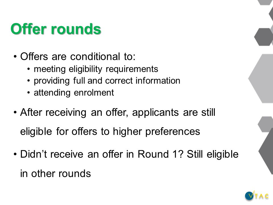Offers are conditional to: meeting eligibility requirements providing full and correct information attending enrolment After receiving an offer, applicants are still eligible for offers to higher preferences Didn't receive an offer in Round 1.
