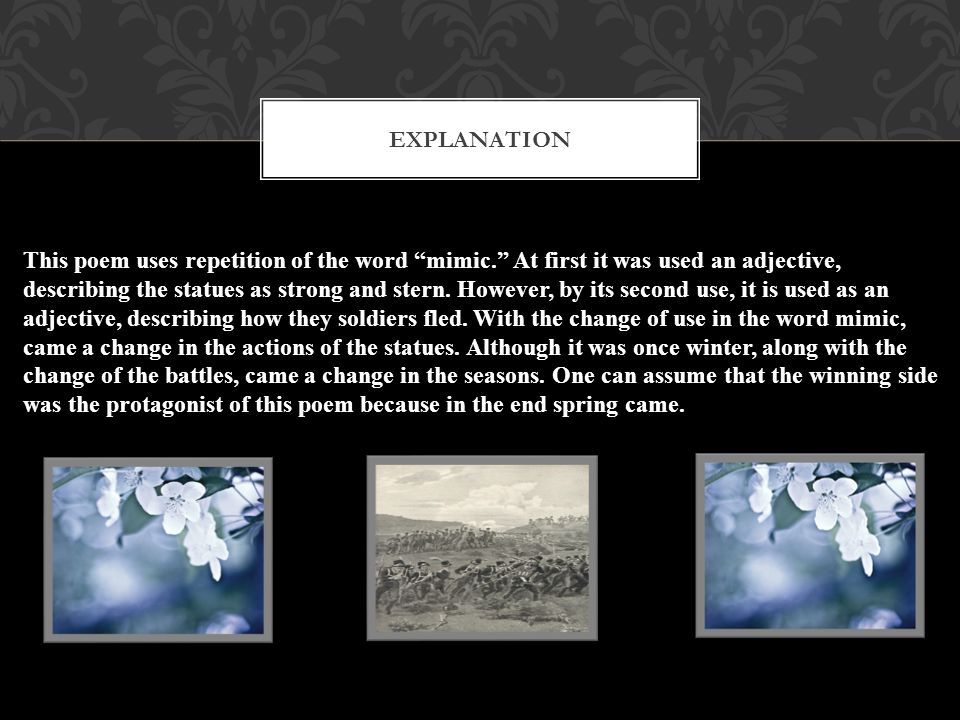 "EXPLANATION This poem uses repetition of the word ""mimic."" At first it was used an adjective, describing the statues as strong and stern. However, by"